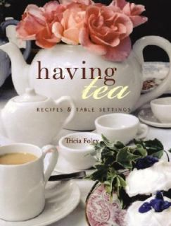 Having Tea Recipes and Table Settings by Tricia Foley and Catherine