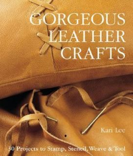 Gorgeous Leather Crafts 30 Projects to Stamp, Stencil, Weave and Tool