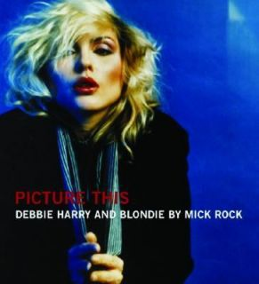 Picture This Debbie Harry and Blondie by Rock Mick 2004, Hardcover
