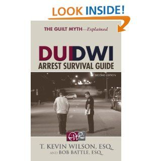 DUI/DWI Arrest Survival Guide: T. Kevin Wilson, Bob Battle: