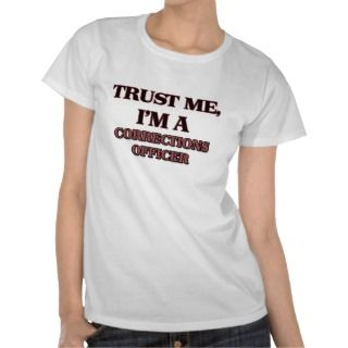 Trust Me Im A CORRECTIONS OFFICER T shirt